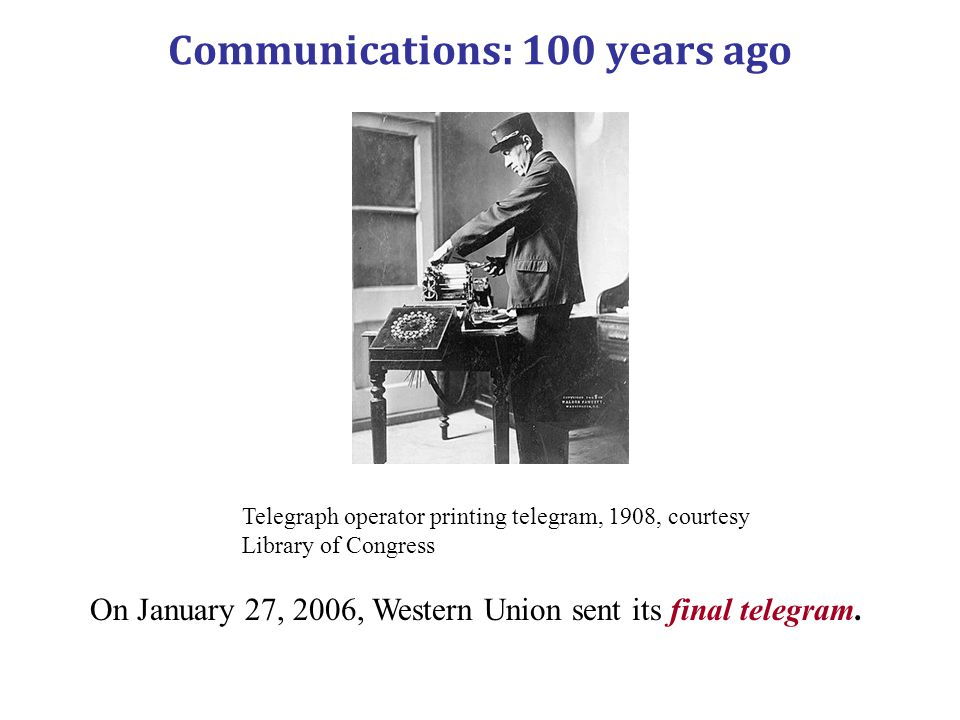 Communications: 100 years ago Telegraph operator printing telegram, 1908, courtesy Library of Congress On January 27, 2006, Western Union sent its fin