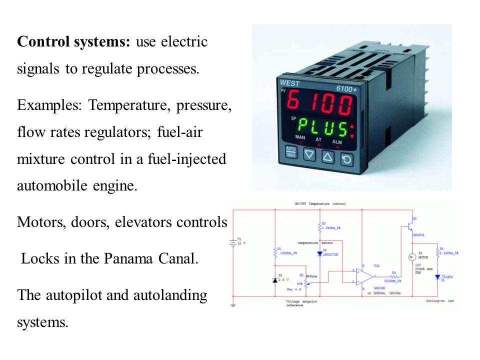 Control systems: use electric signals to regulate processes. Examples: Temperature, pressure, flow rates regulators; fuel-air mixture control in a fue
