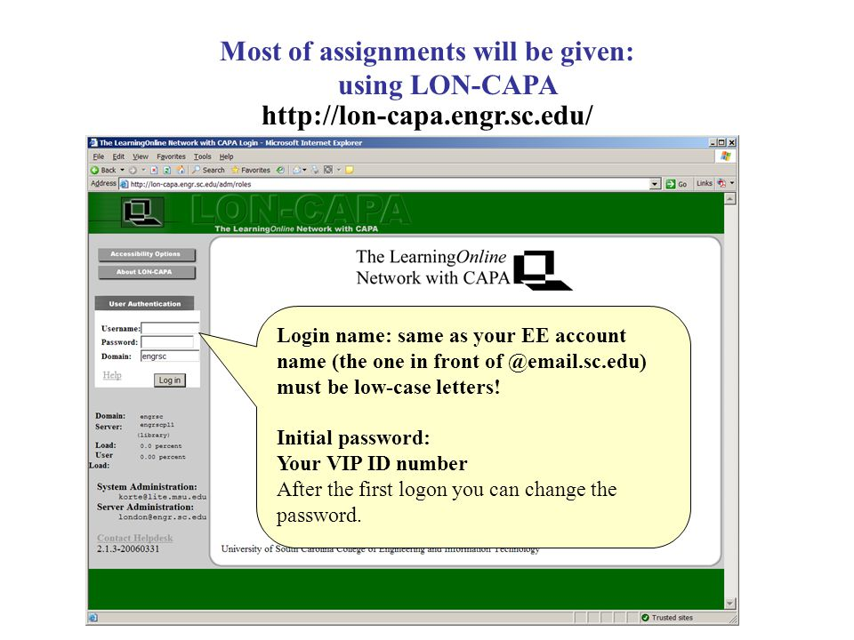 Most of assignments will be given: using LON-CAPA http://lon-capa.engr.sc.edu/ Login name: same as your EE account name (the one in front of @email.sc