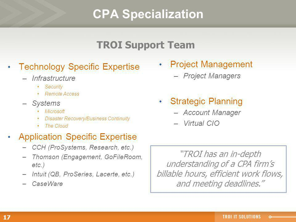 17 CPA Specialization Technology Specific Expertise –Infrastructure Security Remote Access –Systems Microsoft Disaster Recovery/Business Continuity The Cloud Application Specific Expertise –CCH (ProSystems, Research, etc.) –Thomson (Engagement, GoFileRoom, etc.) –Intuit (QB, ProSeries, Lacerte, etc.) –CaseWare Project Management –Project Managers Strategic Planning –Account Manager –Virtual CIO TROI Support Team TROI has an in-depth understanding of a CPA firms billable hours, efficient work flows, and meeting deadlines.