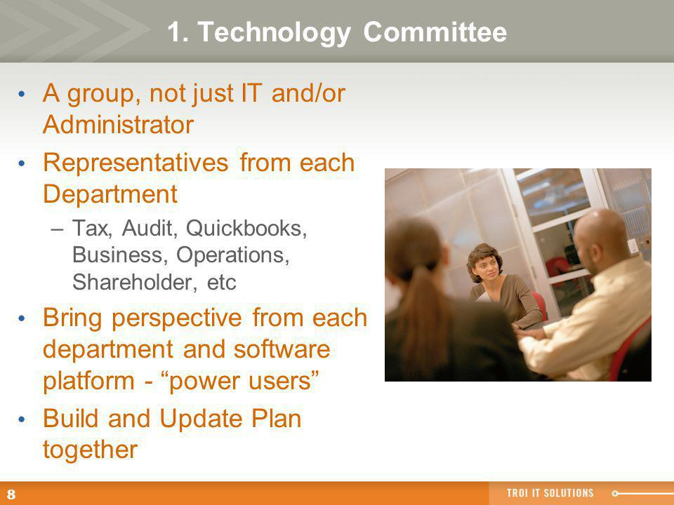 8 1. Technology Committee A group, not just IT and/or Administrator Representatives from each Department –Tax, Audit, Quickbooks, Business, Operations