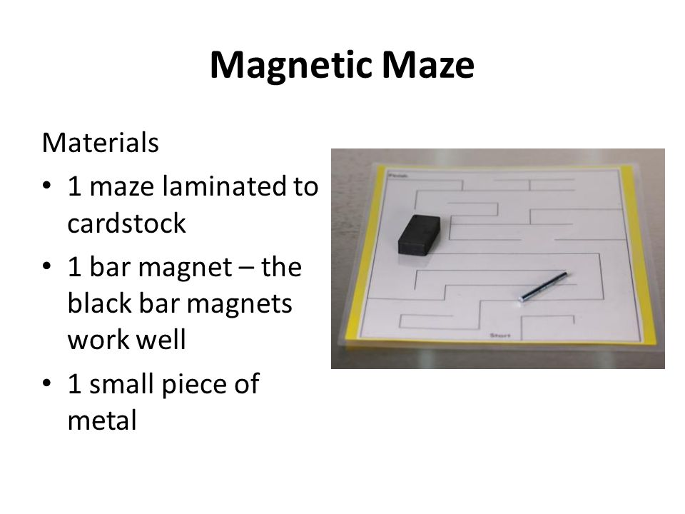 Magnetic Maze Materials 1 maze laminated to cardstock 1 bar magnet – the black bar magnets work well 1 small piece of metal
