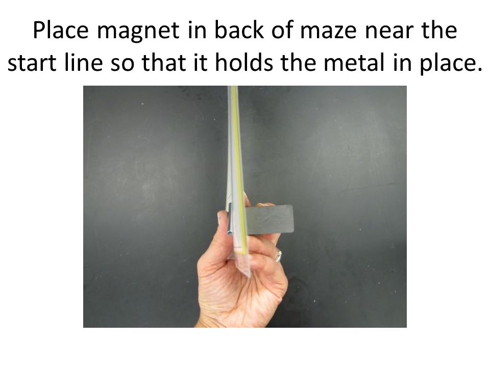Place magnet in back of maze near the start line so that it holds the metal in place.