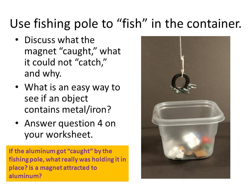 Use fishing pole to fish in the container.