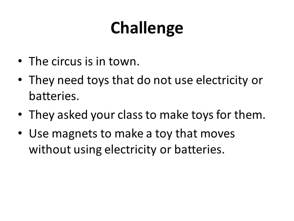 Challenge The circus is in town.They need toys that do not use electricity or batteries.