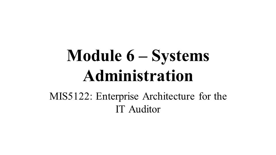 Module 6 – Systems Administration MIS5122: Enterprise Architecture for the IT Auditor