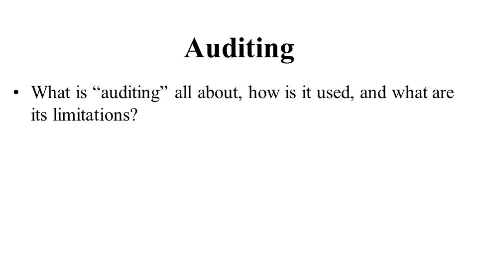 Auditing What is auditing all about, how is it used, and what are its limitations