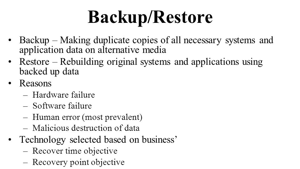 Backup/Restore Backup – Making duplicate copies of all necessary systems and application data on alternative media Restore – Rebuilding original systems and applications using backed up data Reasons –Hardware failure –Software failure –Human error (most prevalent) –Malicious destruction of data Technology selected based on business –Recover time objective –Recovery point objective