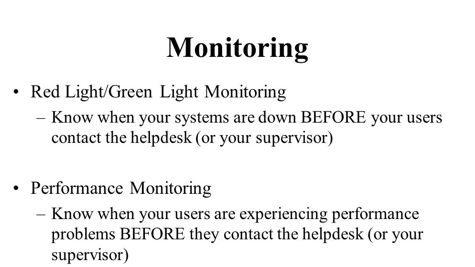 Monitoring Red Light/Green Light Monitoring –Know when your systems are down BEFORE your users contact the helpdesk (or your supervisor) Performance Monitoring –Know when your users are experiencing performance problems BEFORE they contact the helpdesk (or your supervisor)
