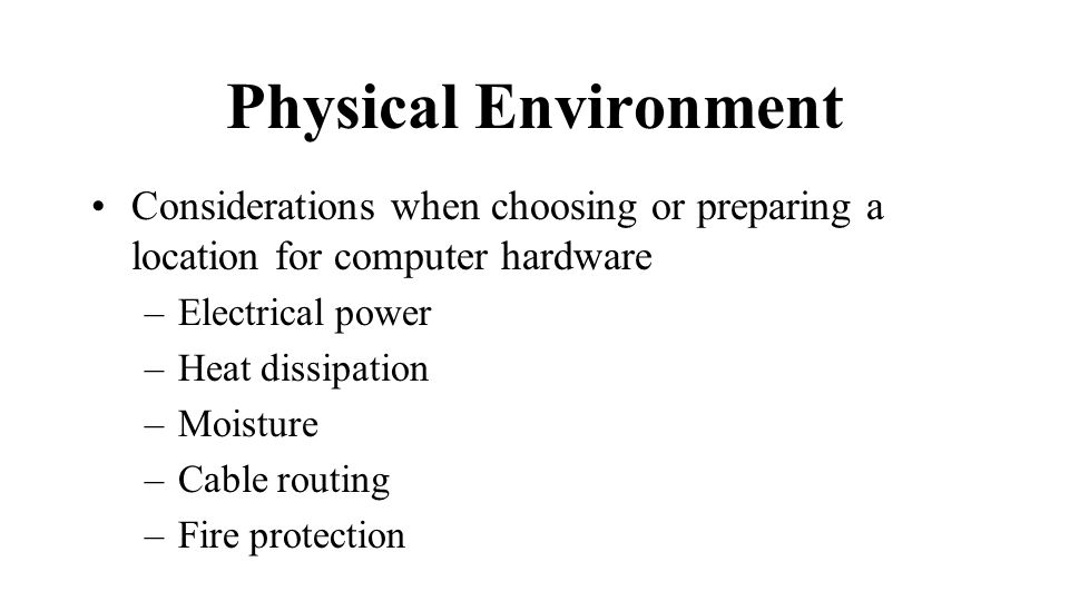 Physical Environment Considerations when choosing or preparing a location for computer hardware –Electrical power –Heat dissipation –Moisture –Cable routing –Fire protection
