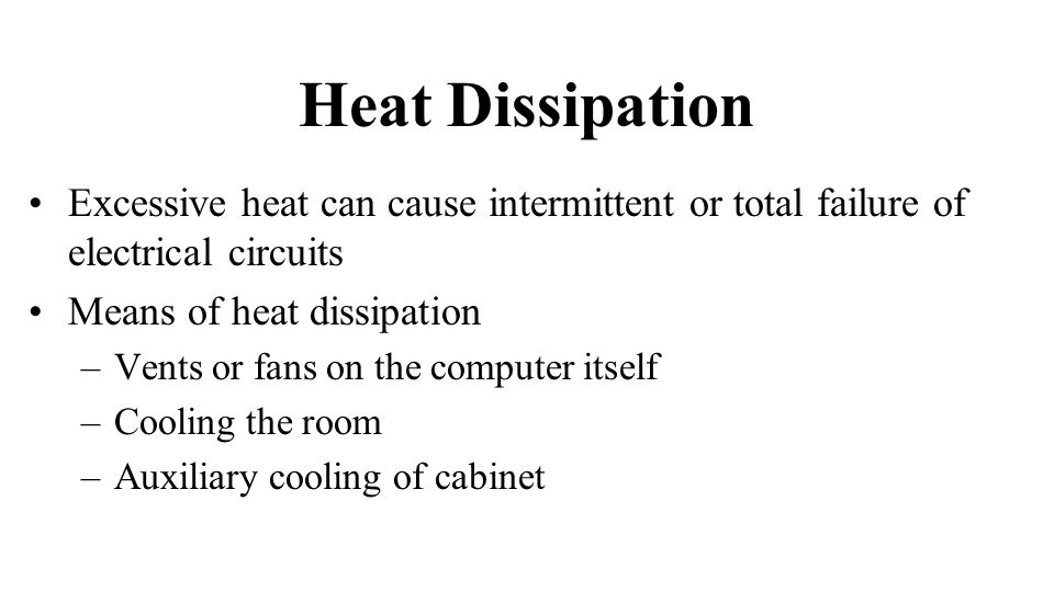 Heat Dissipation Excessive heat can cause intermittent or total failure of electrical circuits Means of heat dissipation –Vents or fans on the computer itself –Cooling the room –Auxiliary cooling of cabinet