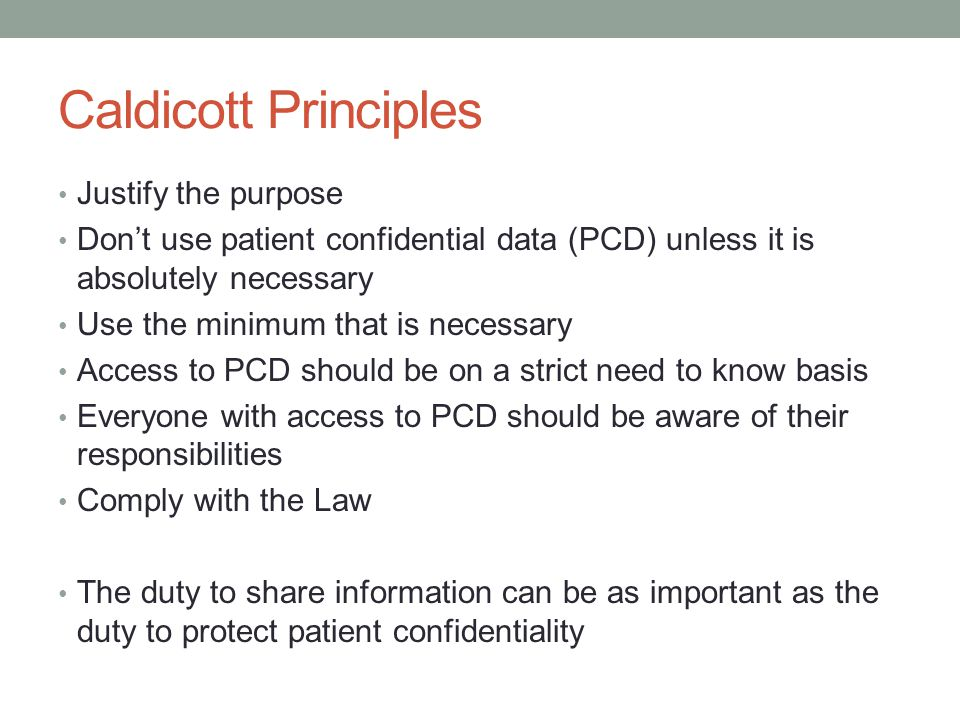 Caldicott Principles Justify the purpose Dont use patient confidential data (PCD) unless it is absolutely necessary Use the minimum that is necessary Access to PCD should be on a strict need to know basis Everyone with access to PCD should be aware of their responsibilities Comply with the Law The duty to share information can be as important as the duty to protect patient confidentiality