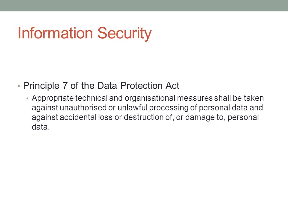 Information Security Principle 7 of the Data Protection Act Appropriate technical and organisational measures shall be taken against unauthorised or unlawful processing of personal data and against accidental loss or destruction of, or damage to, personal data.