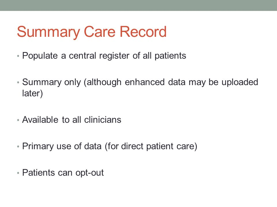 Summary Care Record Populate a central register of all patients Summary only (although enhanced data may be uploaded later) Available to all clinicians Primary use of data (for direct patient care) Patients can opt-out
