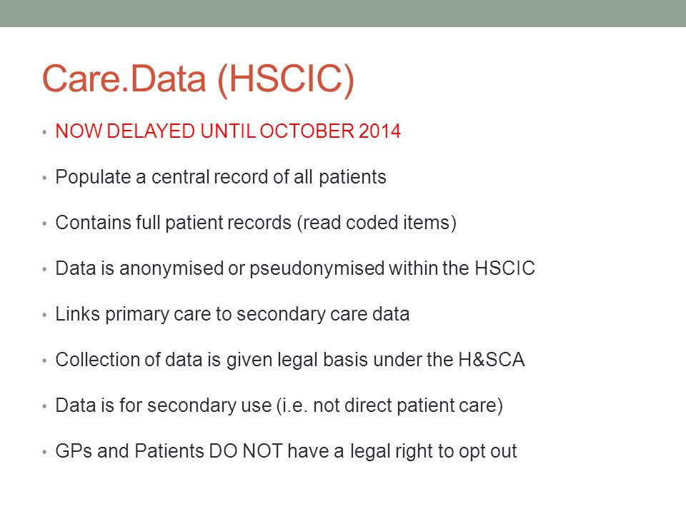 Care.Data (HSCIC) NOW DELAYED UNTIL OCTOBER 2014 Populate a central record of all patients Contains full patient records (read coded items) Data is anonymised or pseudonymised within the HSCIC Links primary care to secondary care data Collection of data is given legal basis under the H&SCA Data is for secondary use (i.e.