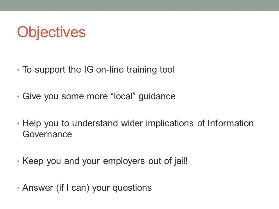 Objectives To support the IG on-line training tool Give you some more local guidance Help you to understand wider implications of Information Governance Keep you and your employers out of jail.