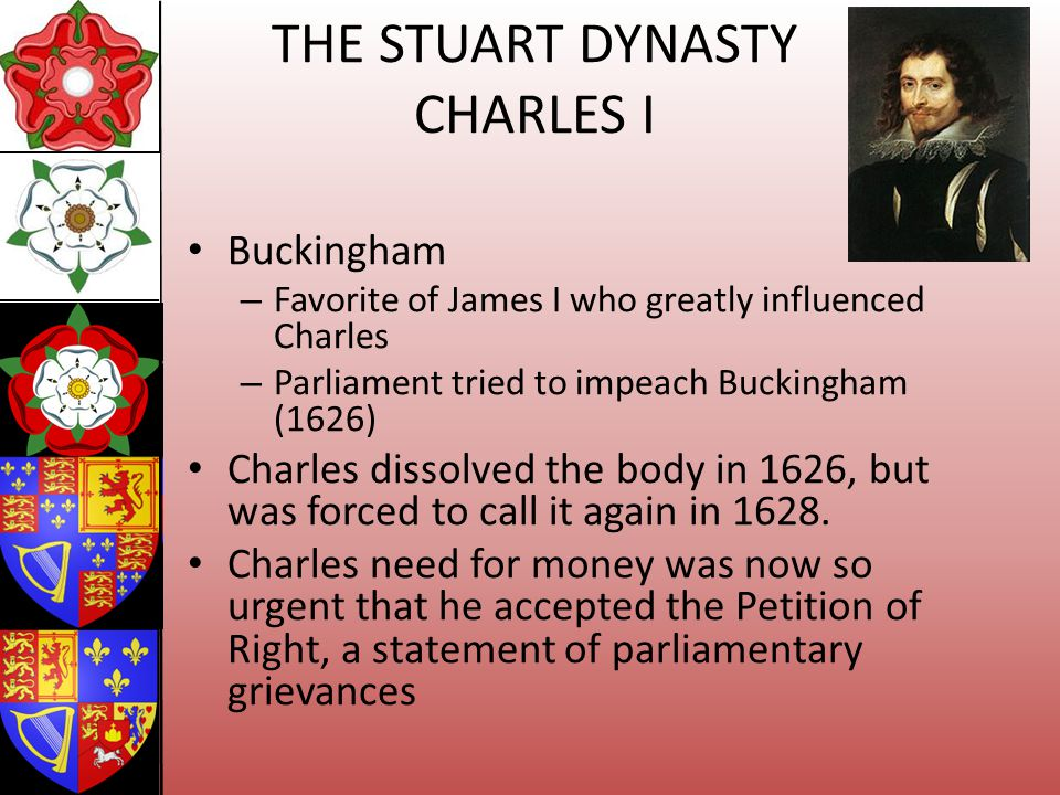 THE STUART DYNASTY CHARLES I Buckingham – Favorite of James I who greatly influenced Charles – Parliament tried to impeach Buckingham (1626) Charles d