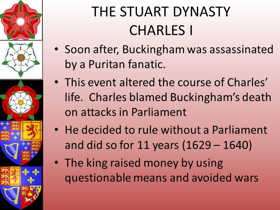 THE STUART DYNASTY CHARLES I Soon after, Buckingham was assassinated by a Puritan fanatic. This event altered the course of Charles life. Charles blam