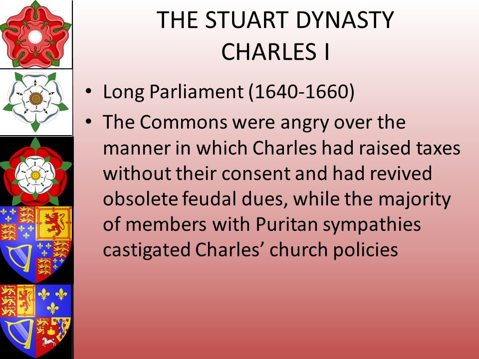 THE STUART DYNASTY CHARLES I Long Parliament (1640-1660) The Commons were angry over the manner in which Charles had raised taxes without their consen