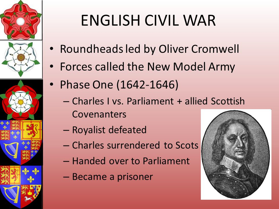 ENGLISH CIVIL WAR Roundheads led by Oliver Cromwell Forces called the New Model Army Phase One (1642-1646) – Charles I vs. Parliament + allied Scottis