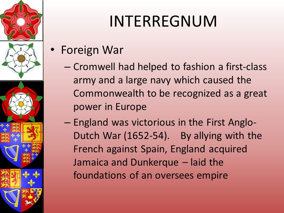 INTERREGNUM Foreign War – Cromwell had helped to fashion a first-class army and a large navy which caused the Commonwealth to be recognized as a great