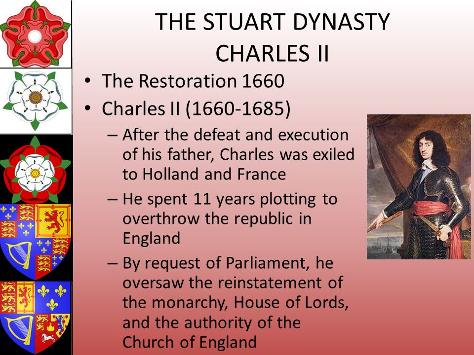 THE STUART DYNASTY CHARLES II The Restoration 1660 Charles II (1660-1685) – After the defeat and execution of his father, Charles was exiled to Hollan