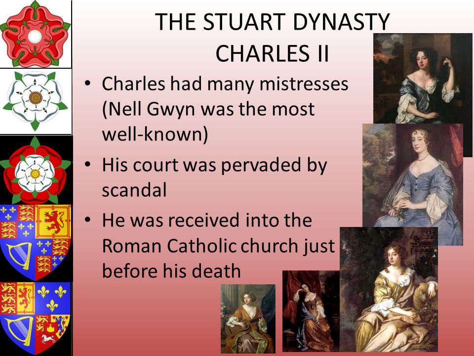 THE STUART DYNASTY CHARLES II Charles had many mistresses (Nell Gwyn was the most well-known) His court was pervaded by scandal He was received into t