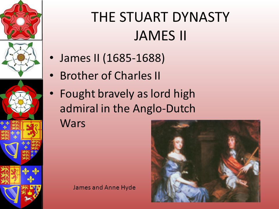THE STUART DYNASTY JAMES II James II (1685-1688) Brother of Charles II Fought bravely as lord high admiral in the Anglo-Dutch Wars James and Anne Hyde