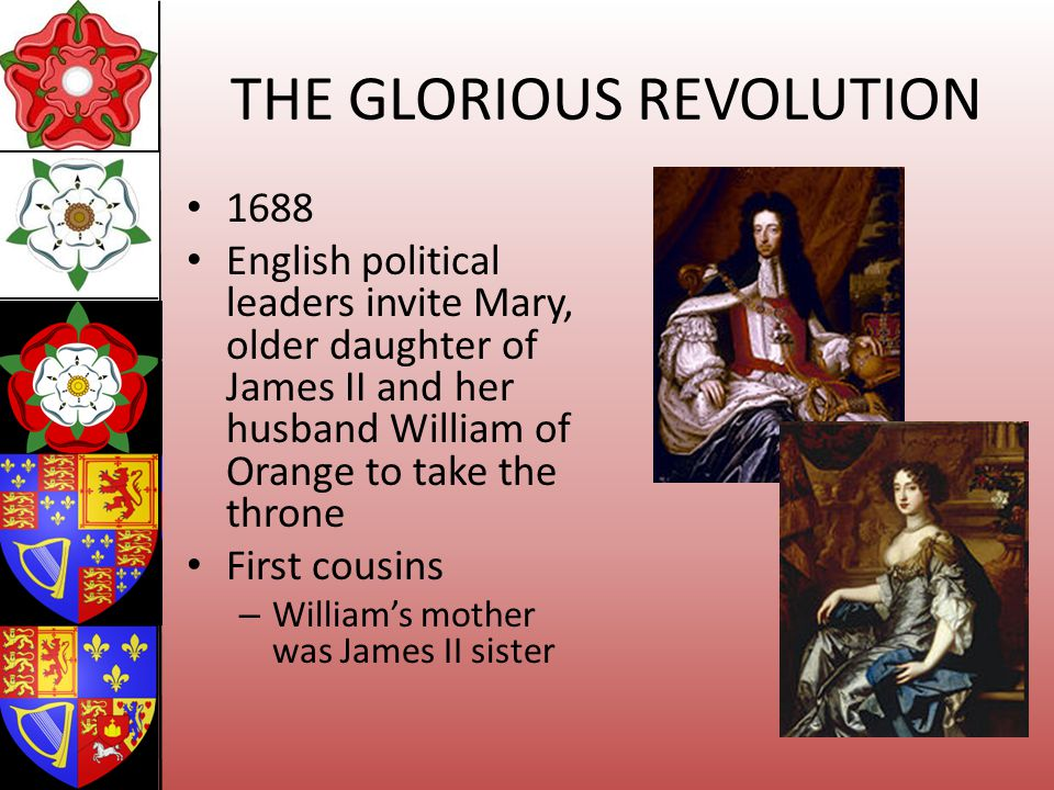 THE GLORIOUS REVOLUTION 1688 English political leaders invite Mary, older daughter of James II and her husband William of Orange to take the throne Fi