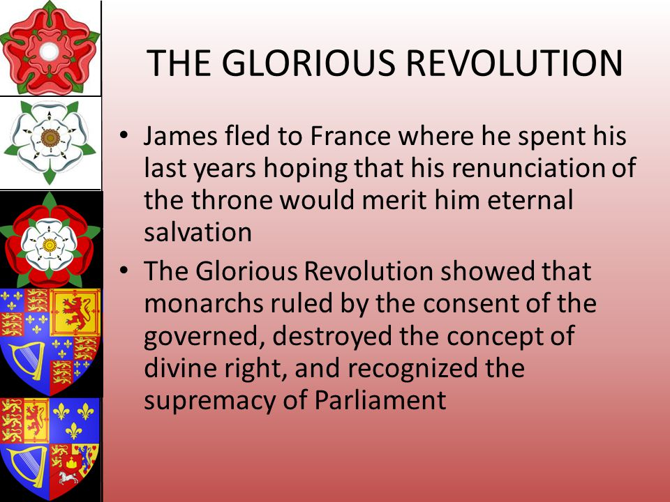 THE GLORIOUS REVOLUTION James fled to France where he spent his last years hoping that his renunciation of the throne would merit him eternal salvatio