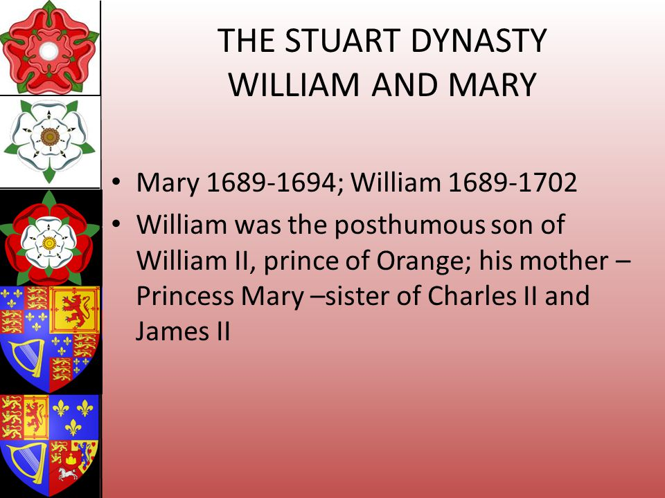 THE STUART DYNASTY WILLIAM AND MARY Mary 1689-1694; William 1689-1702 William was the posthumous son of William II, prince of Orange; his mother – Pri