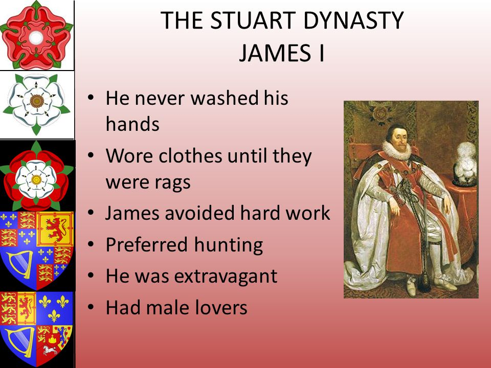 THE STUART DYNASTY JAMES I He never washed his hands Wore clothes until they were rags James avoided hard work Preferred hunting He was extravagant Ha