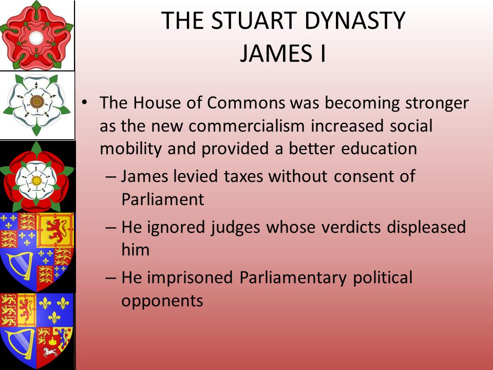 THE STUART DYNASTY JAMES I The House of Commons was becoming stronger as the new commercialism increased social mobility and provided a better educati