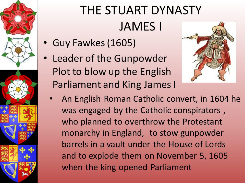 THE STUART DYNASTY JAMES I Guy Fawkes (1605) Leader of the Gunpowder Plot to blow up the English Parliament and King James I An English Roman Catholic