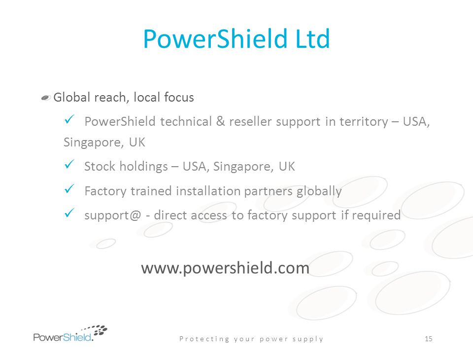 PowerShield Ltd Global reach, local focus PowerShield technical & reseller support in territory – USA, Singapore, UK Stock holdings – USA, Singapore,