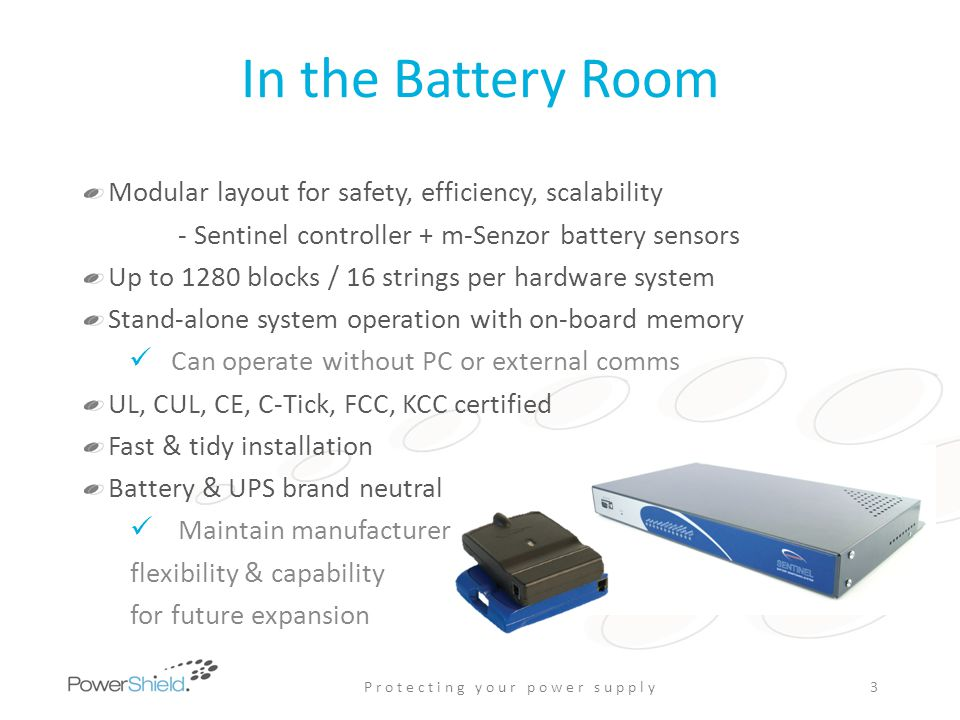 PowerShield Ltd Developing battery monitoring solutions since 1996 In-house hardware & software teams Strong R&D team with continuous product development and battery research Independent of battery & UPS suppliers CTO is working group member of the IEEE Stationary Battery Committee.