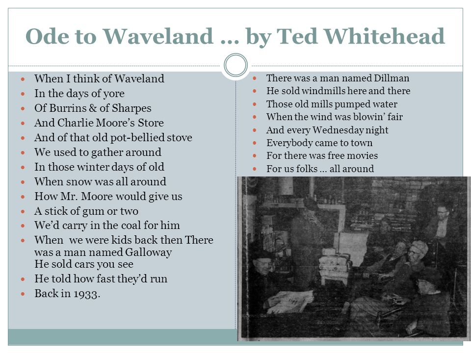 Ode to Waveland … by Ted Whitehead When I think of Waveland In the days of yore Of Burrins & of Sharpes And Charlie Moores Store And of that old pot-bellied stove We used to gather around In those winter days of old When snow was all around How Mr.