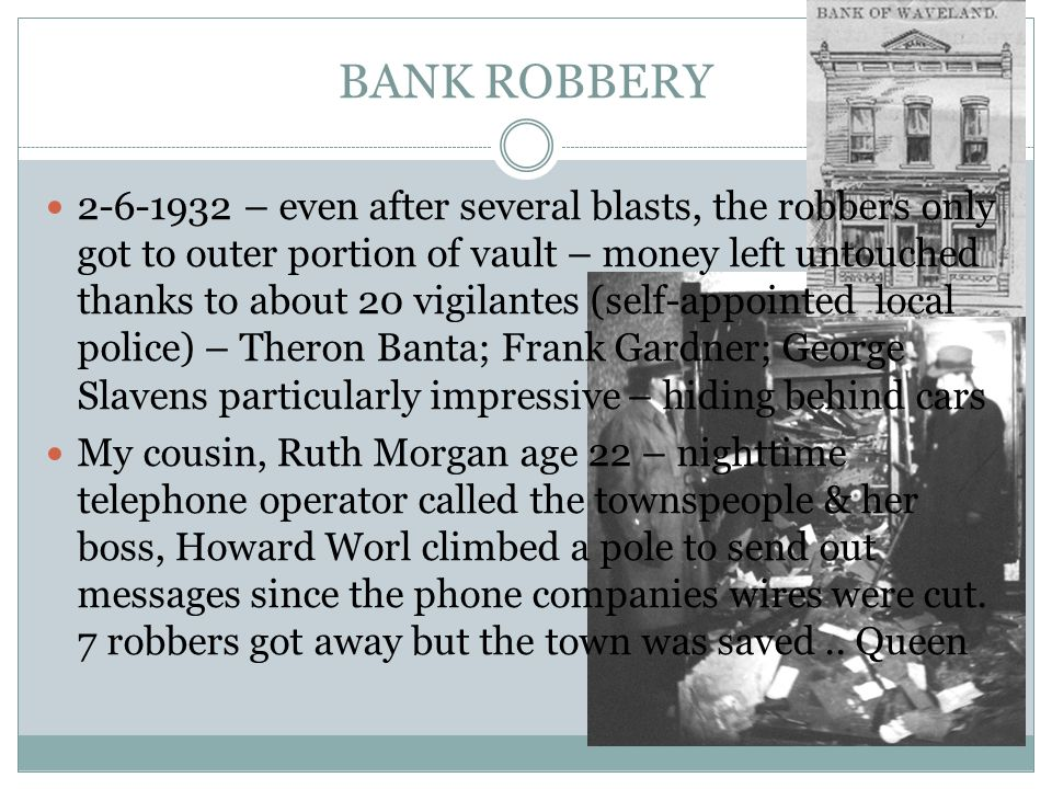 BANK ROBBERY 2-6-1932 – even after several blasts, the robbers only got to outer portion of vault – money left untouched thanks to about 20 vigilantes (self-appointed local police) – Theron Banta; Frank Gardner; George Slavens particularly impressive – hiding behind cars My cousin, Ruth Morgan age 22 – nighttime telephone operator called the townspeople & her boss, Howard Worl climbed a pole to send out messages since the phone companies wires were cut.