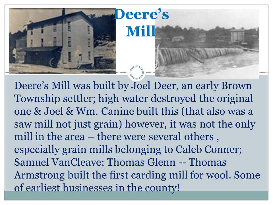 Deeres Mill Deeres Mill was built by Joel Deer, an early Brown Township settler; high water destroyed the original one & Joel & Wm.