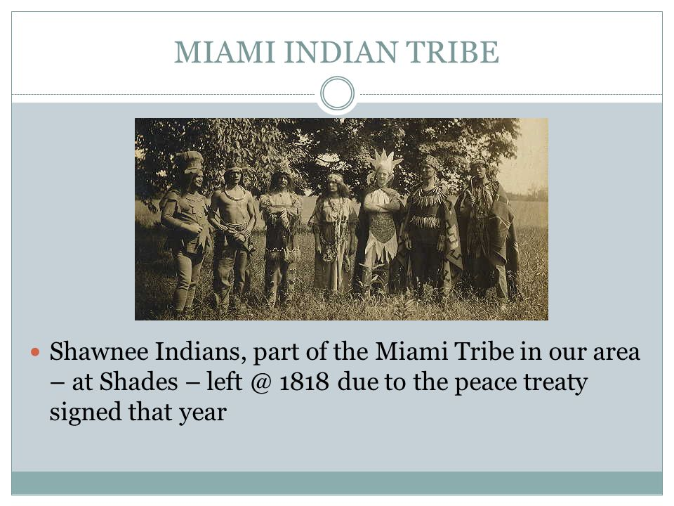 MIAMI INDIAN TRIBE Shawnee Indians, part of the Miami Tribe in our area – at Shades – left @ 1818 due to the peace treaty signed that year