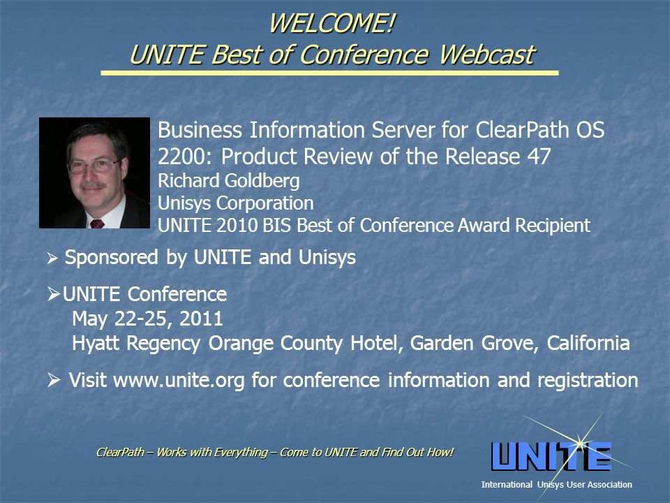 WELCOME! UNITE Best of Conference Webcast Business Information Server for ClearPath OS 2200: Product Review of the Release 47 Richard Goldberg Unisys