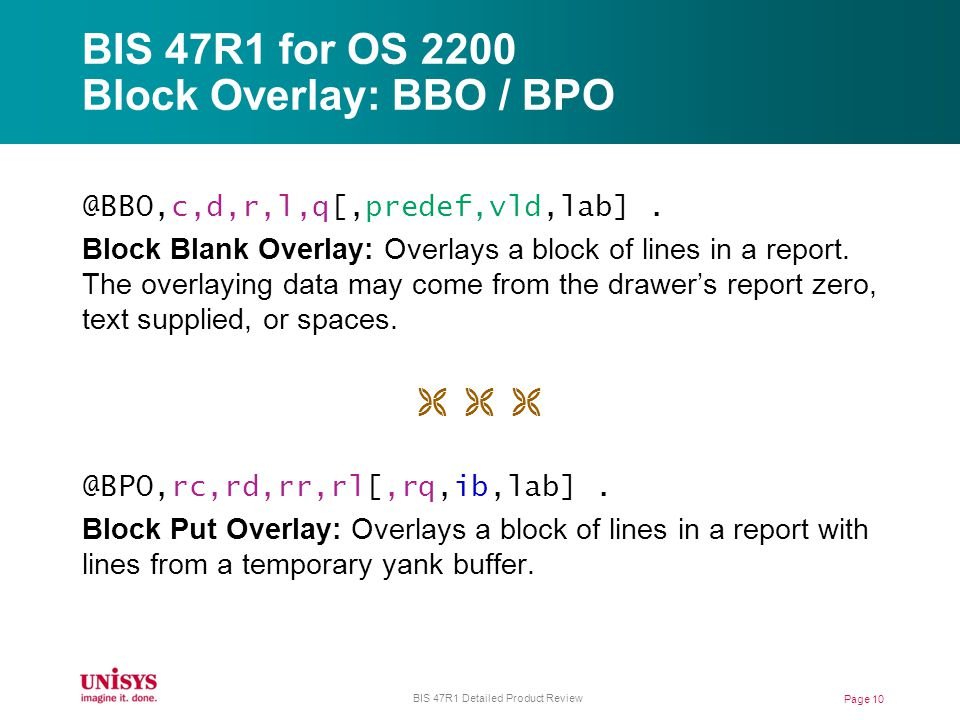 BIS 47R1 for OS 2200 Block Overlay: BBO / BPO @BBO,c,d,r,l,q[,predef,vld,lab]. Block Blank Overlay: Overlays a block of lines in a report. The overlay