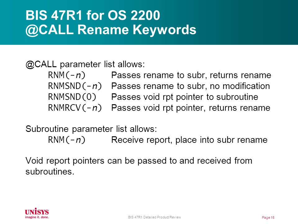 BIS 47R1 for OS 2200 @CALL Rename Keywords @CALL parameter list allows: RNM(-n) Passes rename to subr, returns rename RNMSND(-n) Passes rename to subr, no modification RNMSND(0) Passes void rpt pointer to subroutine RNMRCV(-n) Passes void rpt pointer, returns rename Subroutine parameter list allows: RNM(-n) Receive report, place into subr rename Void report pointers can be passed to and received from subroutines.