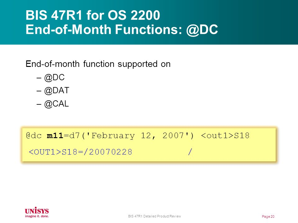 BIS 47R1 for OS 2200 End-of-Month Functions: @DC End-of-month function supported on –@DC –@DAT –@CAL @dc m11=d7( February 12, 2007 ) S18 S18=/20070228 / Page 20 BIS 47R1 Detailed Product Review