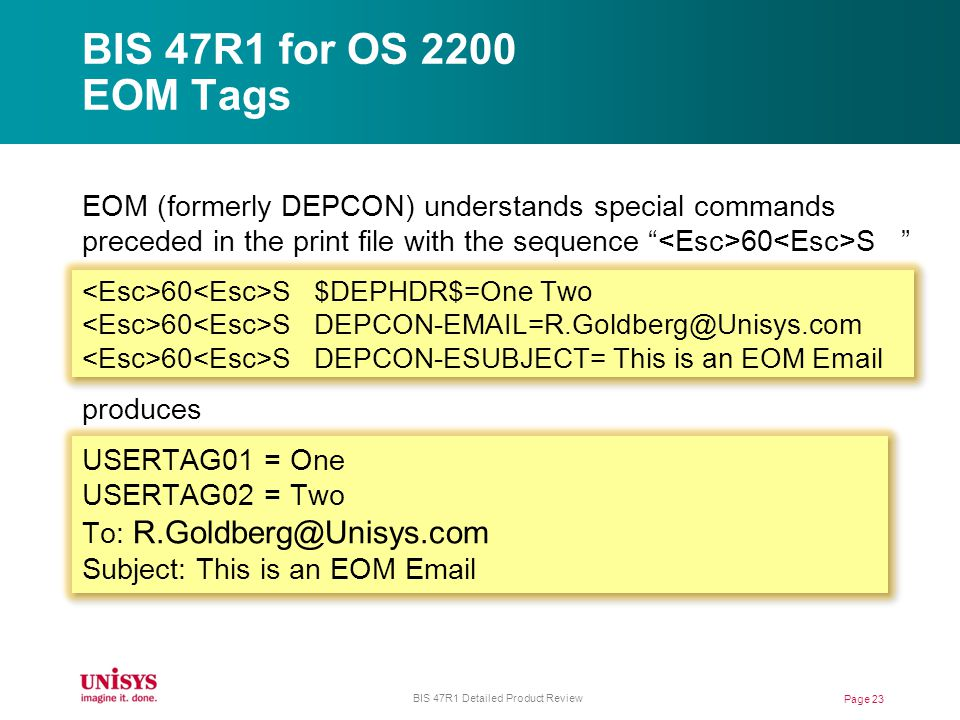 BIS 47R1 for OS 2200 EOM Tags EOM (formerly DEPCON) understands special commands preceded in the print file with the sequence 60 S 60 S $DEPHDR$=One Two 60 S DEPCON-EMAIL=R.Goldberg@Unisys.com 60 S DEPCON-ESUBJECT= This is an EOM Email produces USERTAG01 = One USERTAG02 = Two To: R.Goldberg@Unisys.com Subject: This is an EOM Email Page 23 BIS 47R1 Detailed Product Review