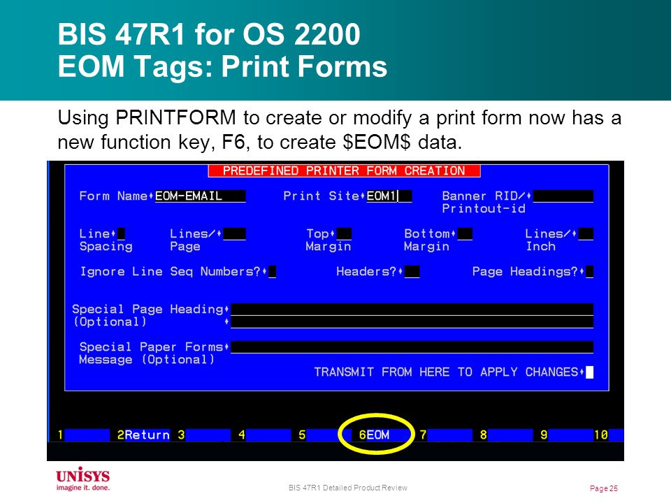 BIS 47R1 for OS 2200 EOM Tags: Print Forms Using PRINTFORM to create or modify a print form now has a new function key, F6, to create $EOM$ data.