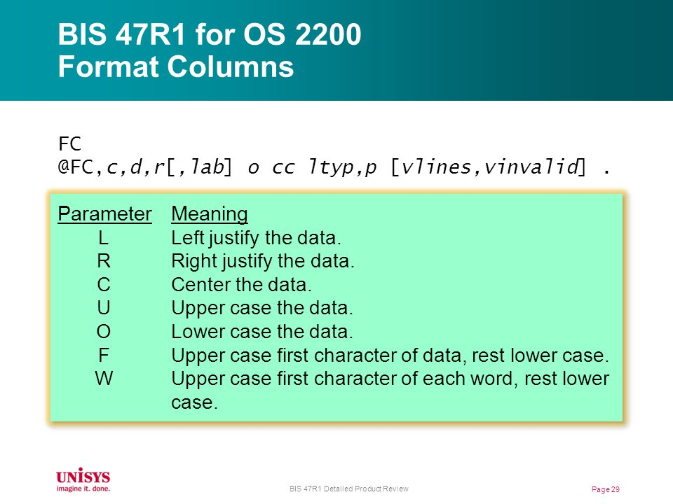 BIS 47R1 for OS 2200 Format Columns FC @FC,c,d,r[,lab] o cc ltyp,p [vlines,vinvalid]. ParameterMeaning LLeft justify the data. RRight justify the data