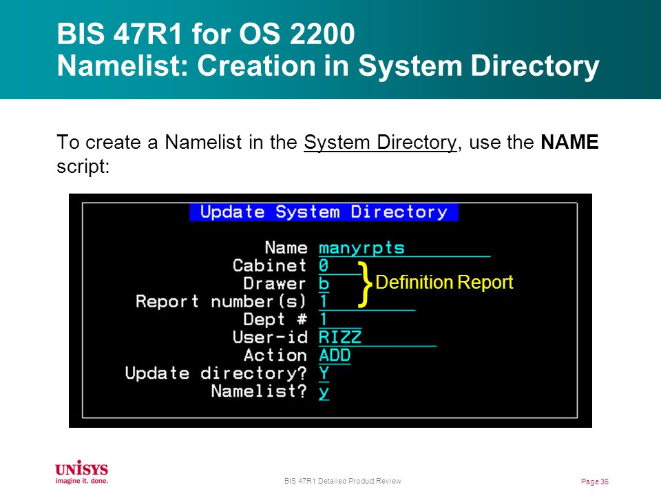 BIS 47R1 for OS 2200 Namelist: Creation in System Directory To create a Namelist in the System Directory, use the NAME script: Page 36 BIS 47R1 Detailed Product Review } Definition Report