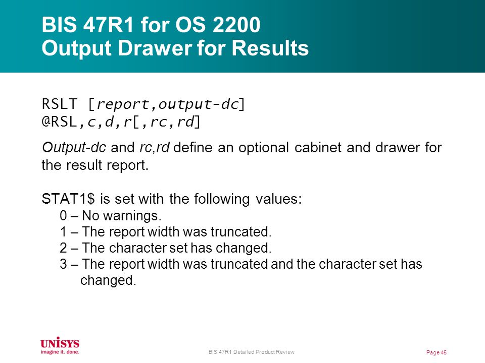 BIS 47R1 for OS 2200 Output Drawer for Results RSLT [report,output-dc] @RSL,c,d,r[,rc,rd] Output-dc and rc,rd define an optional cabinet and drawer for the result report.