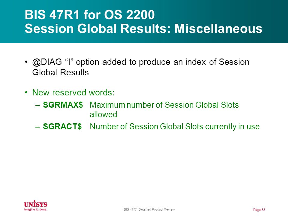 BIS 47R1 for OS 2200 Session Global Results: Miscellaneous Page 53 BIS 47R1 Detailed Product Review @DIAG I option added to produce an index of Session Global Results New reserved words: –SGRMAX$Maximum number of Session Global Slots allowed –SGRACT$Number of Session Global Slots currently in use